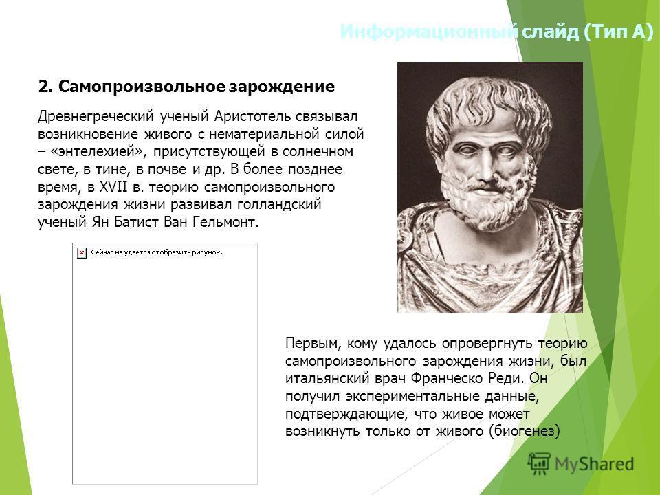 Информационный слайд (Тип А) 2. Самопроизвольное зарождение Древнегреческий ученый Аристотель связывал возникновение живого с нематериальной силой – «энтелехией», присутствующей в солнечном свете, в тине, в почве и др. В более позднее время, в ХVII в