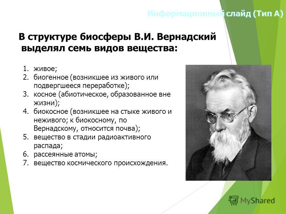 Информационный слайд (Тип А) В структуре биосферы В.И. Вернадский выделял семь видов вещества: 1.живое; 2. биогенное (возникшее из живого или подвергшееся переработке); 3. косное (абиотическое, образованное вне жизни); 4. биокосное (возникшее на стык