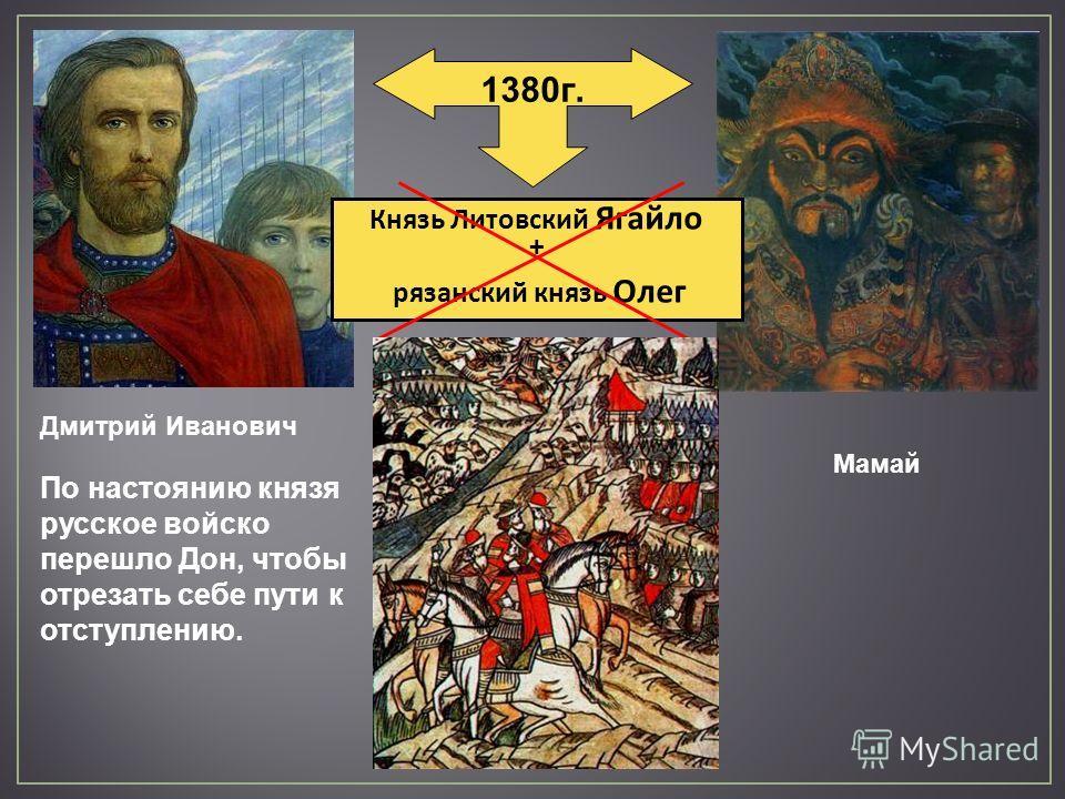 1380 г. Князь Литовский Ягайло + рязанский князь Олег Мамай Дмитрий Иванович По настоянию князя русское войско перешло Дон, чтобы отрезать себе пути к отступлению.