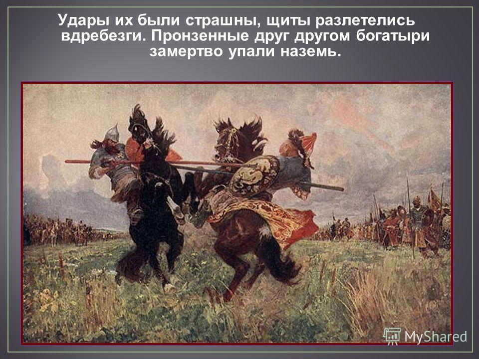 Удары их были страшны, щиты разлетелись вдребезги. Пронзенные друг другом богатыри замертво упали наземь.