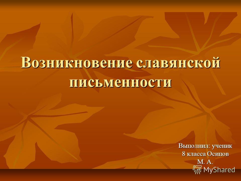 Возникновение славянской письменности Выполнил: ученик 8 класса Осипов М. А.