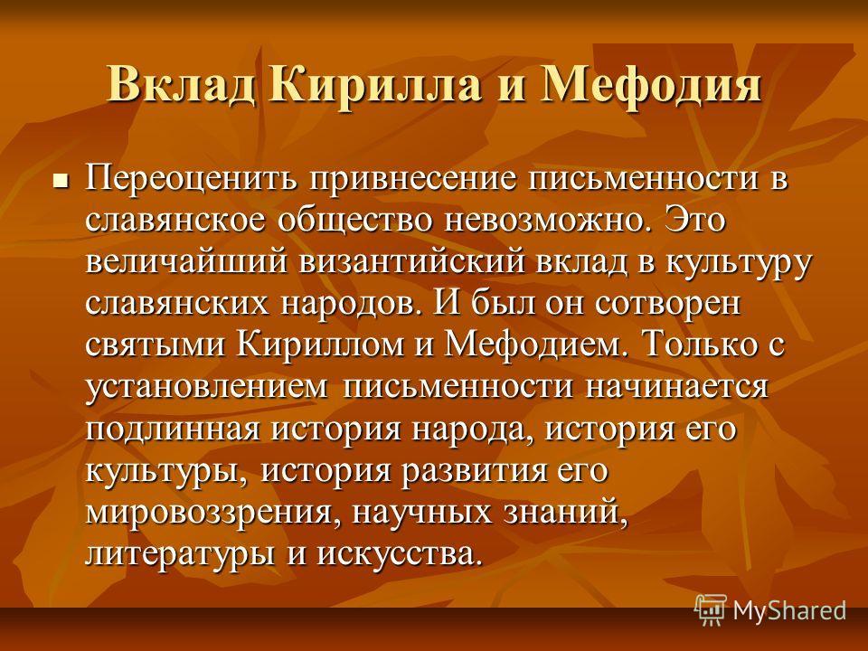 Вклад Кирилла и Мефодия Переоценить привнесение письменности в славянское общество невозможно. Это величайший византийский вклад в культуру славянских народов. И был он сотворен святыми Кириллом и Мефодием. Только с установлением письменности начинае
