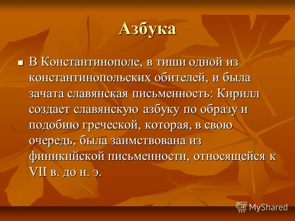 Азбука В Константинополе, в тиши одной из константинопольских обителей, и была зачата славянская письменность: Кирилл создает славянскую азбуку по образу и подобию греческой, которая, в свою очередь, была заимствована из финикийской письменности, отн