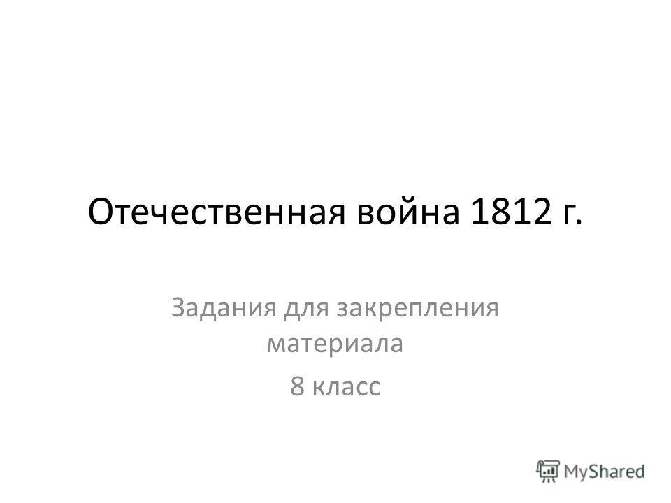 Отечественная война 1812 г. Задания для закрепления материала 8 класс