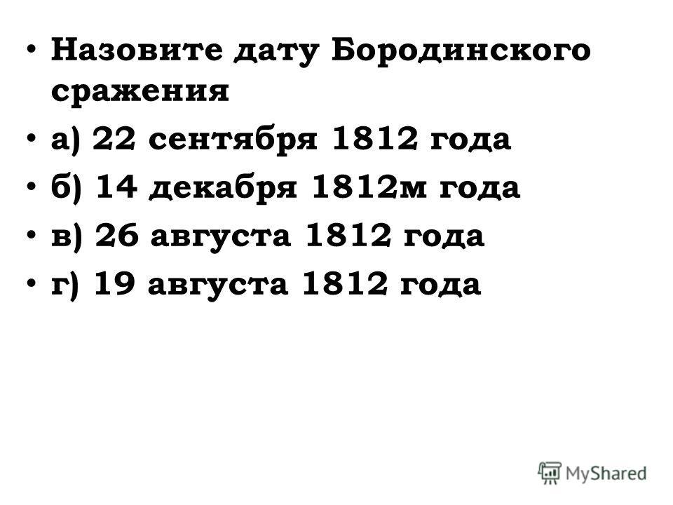 Назовите дату Бородинского сражения а) 22 сентября 1812 года б) 14 декабря 1812 м года в) 26 августа 1812 года г) 19 августа 1812 года