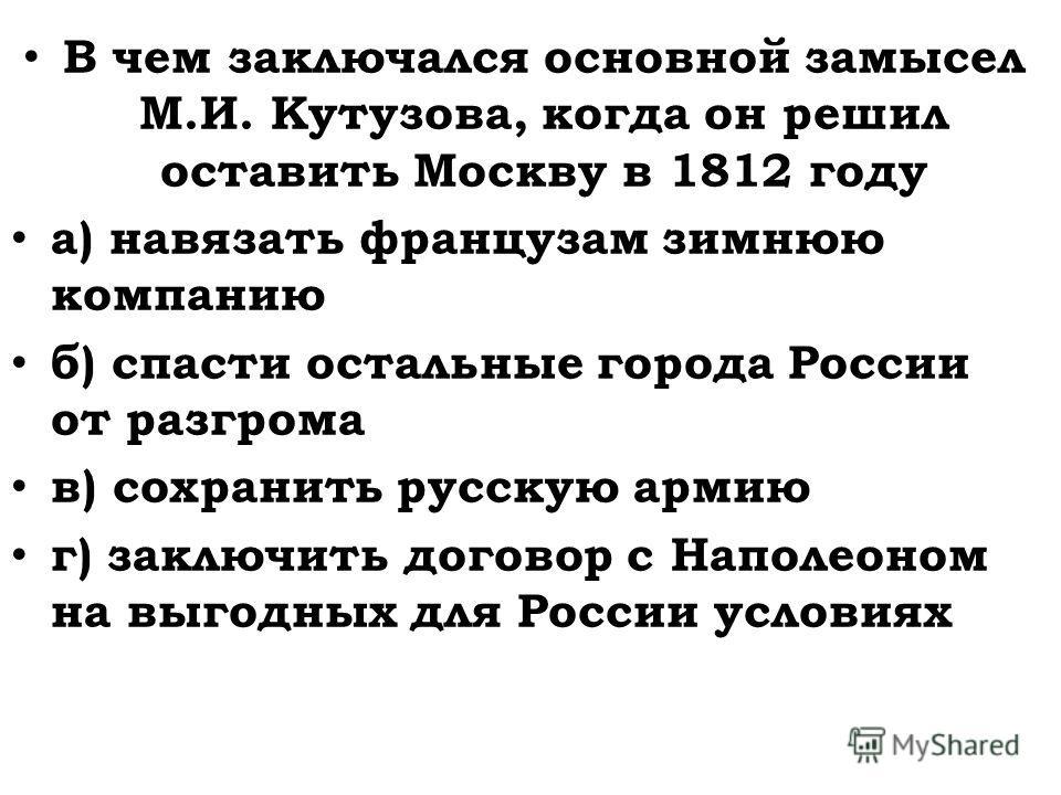 В чем заключался основной замысел М.И. Кутузова, когда он решил оставить Москву в 1812 году а) навязать французам зимнюю компанию б) спасти остальные города России от разгрома в) сохранить русскую армию г) заключить договор с Наполеоном на выгодных д