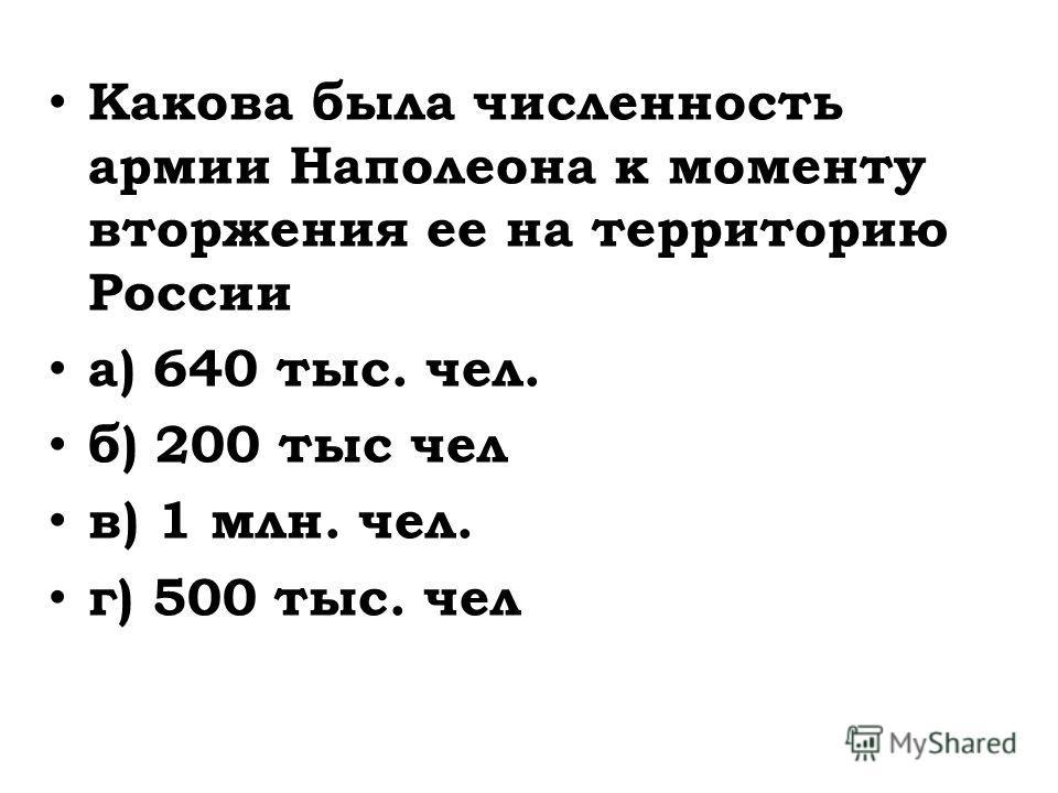 Какова была численность армии Наполеона к моменту вторжения ее на территорию России а) 640 тыс. чел. б) 200 тыс чел в) 1 млн. чел. г) 500 тыс. чел