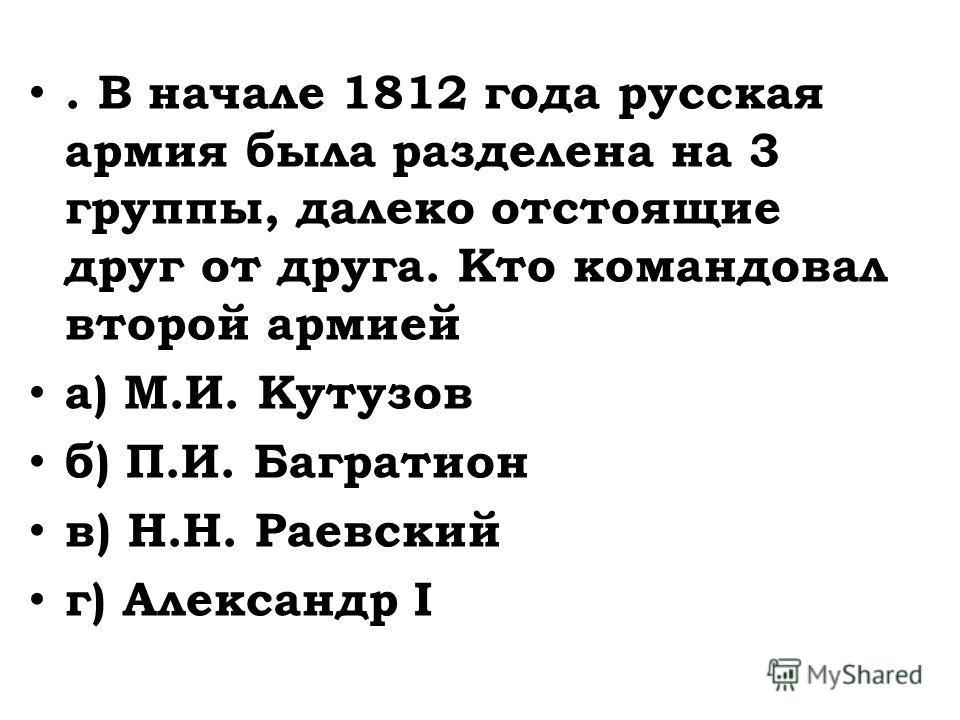 . В начале 1812 года русская армия была разделена на 3 группы, далеко отстоящие друг от друга. Кто командовал второй армией а) М.И. Кутузов б) П.И. Багратион в) Н.Н. Раевский г) Александр I