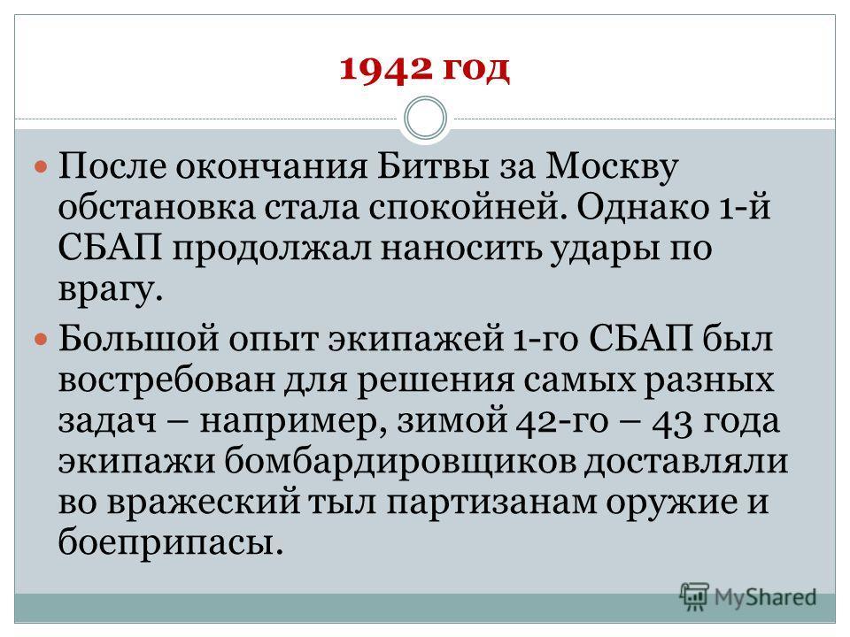 1942 год После окончания Битвы за Москву обстановка стала спокойней. Однако 1-й СБАП продолжал наносить удары по врагу. Большой опыт экипажей 1-го СБАП был востребован для решения самых разных задач – например, зимой 42-го – 43 года экипажи бомбардир