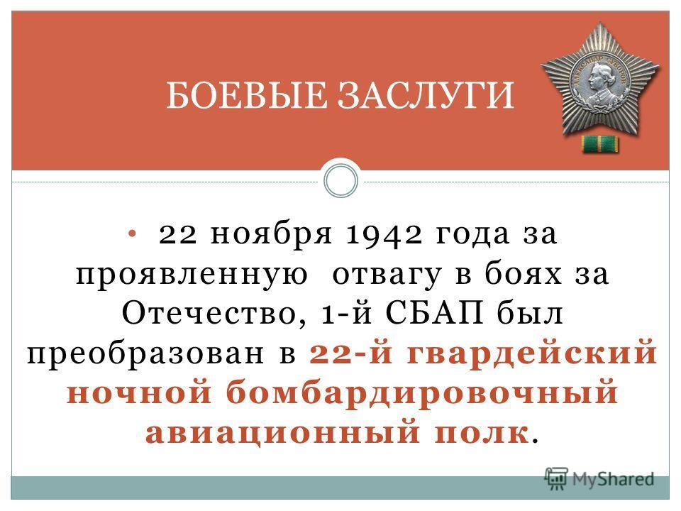 22 ноября 1942 года за проявленную отвагу в боях за Отечество, 1-й СБАП был преобразован в 22-й гвардейский ночной бомбардировочный авиационный полк. БОЕВЫЕ ЗАСЛУГИ