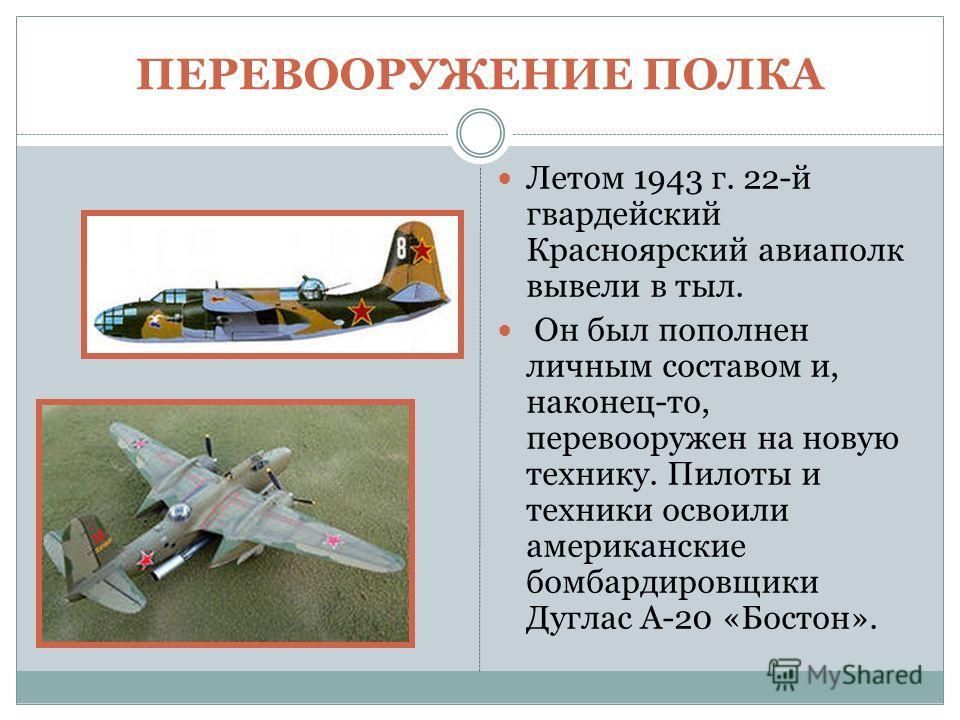 ПЕРЕВООРУЖЕНИЕ ПОЛКА Летом 1943 г. 22-й гвардейский Красноярский авиаполк вывели в тыл. Он был пополнен личным составом и, наконец-то, перевооружен на новую технику. Пилоты и техники освоили американские бомбардировщики Дуглас A-20 «Бостон».