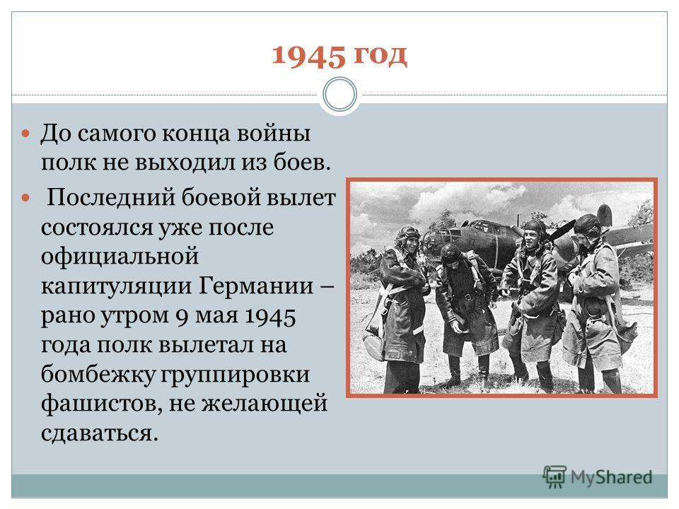 1945 год До самого конца войны полк не выходил из боев. Последний боевой вылет состоялся уже после официальной капитуляции Германии – рано утром 9 мая 1945 года полк вылетал на бомбежку группировки фашистов, не желающей сдаваться.