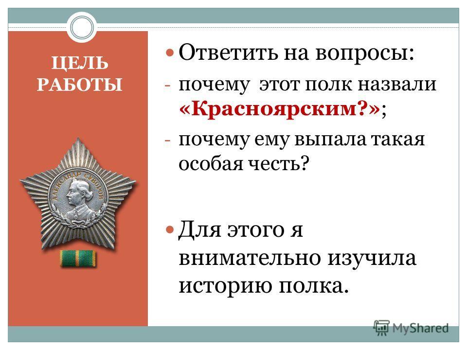 ЦЕЛЬ РАБОТЫ Ответить на вопросы: - почему этот полк назвали «Красноярским?»; - почему ему выпала такая особая честь? Для этого я внимательно изучила историю полка.