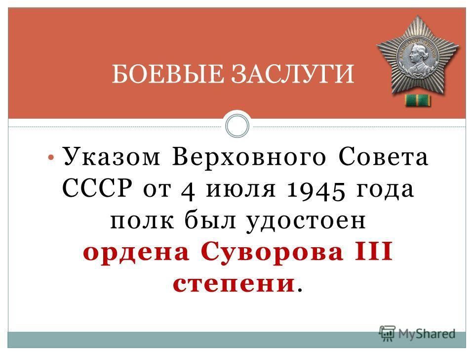 Указом Верховного Совета СССР от 4 июля 1945 года полк был удостоен ордена Суворова III степени. БОЕВЫЕ ЗАСЛУГИ