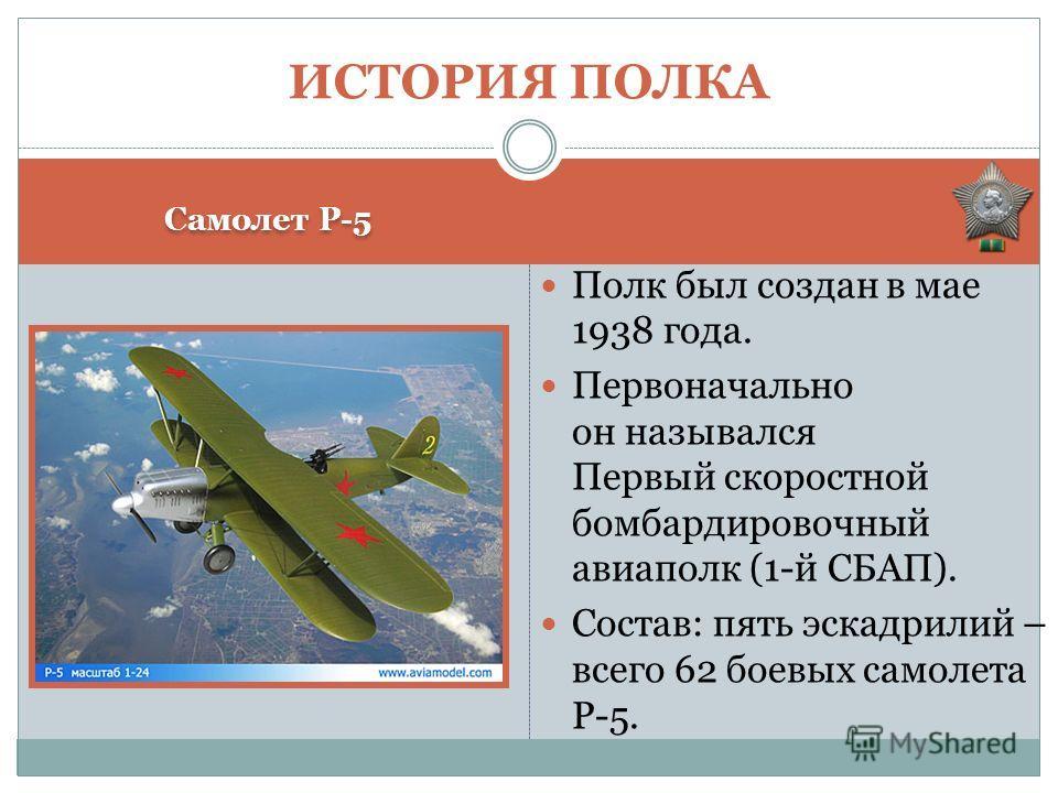 Самолет Р-5 Полк был создан в мае 1938 года. Первоначально он назывался Первый скоростной бомбардировочный авиаполк (1-й СБАП). Состав: пять эскадрилий – всего 62 боевых самолета Р-5. ИСТОРИЯ ПОЛКА
