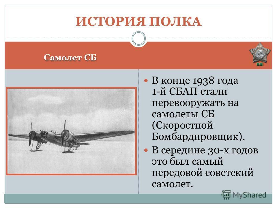 Самолет СБ В конце 1938 года 1-й СБАП стали перевооружать на самолеты СБ (Скоростной Бомбардировщик). В середине 30-х годов это был самый передовой советский самолет. ИСТОРИЯ ПОЛКА