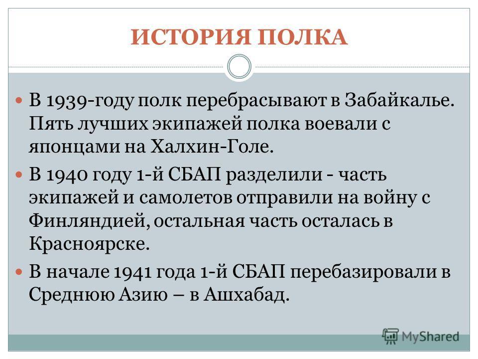 В 1939-году полк перебрасывают в Забайкалье. Пять лучших экипажей полка воевали с японцами на Халхин-Голе. В 1940 году 1-й СБАП разделили - часть экипажей и самолетов отправили на войну с Финляндией, остальная часть осталась в Красноярске. В начале 1