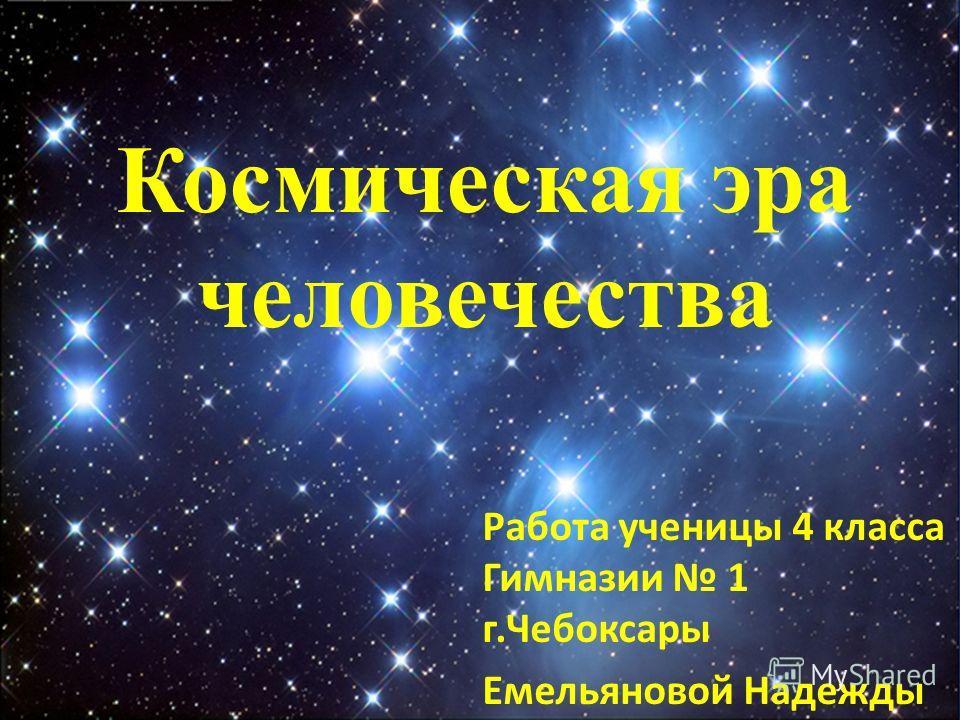 Космическая эра человечества Работа ученицы 4 класса Гимназии 1 г.Чебоксары Емельяновой Надежды