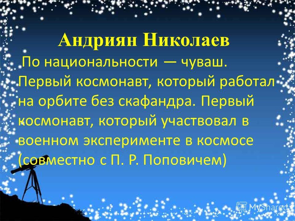 Андриян Николаев По национальности чуваш. Первый космонавт, который работал на орбите без скафандра. Первый космонавт, который участвовал в военном эксперименте в космосе (совместно с П. Р. Поповичем)