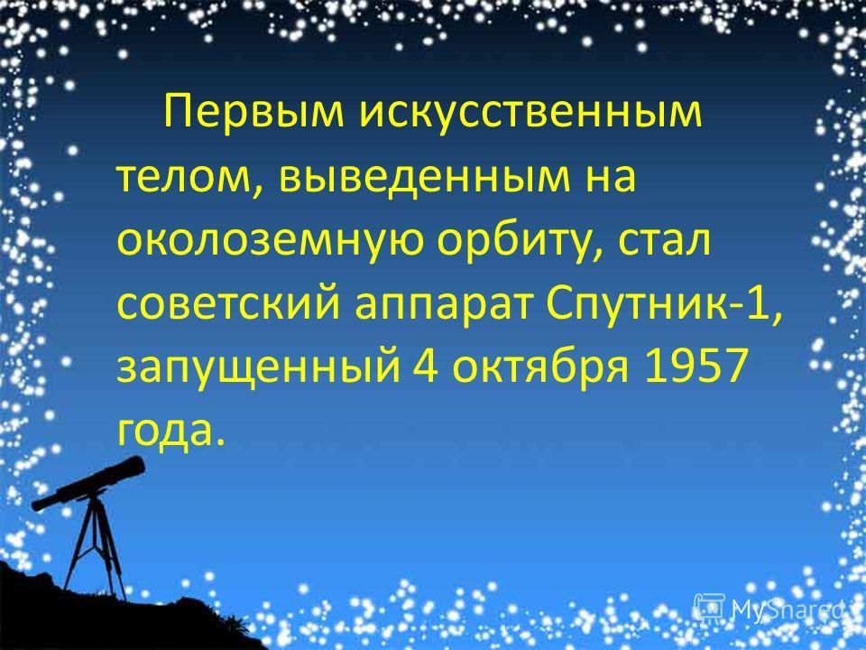 Первым искусственным телом, выведенным на околоземную орбиту, стал советский аппарат Спутник-1, запущенный 4 октября 1957 года.