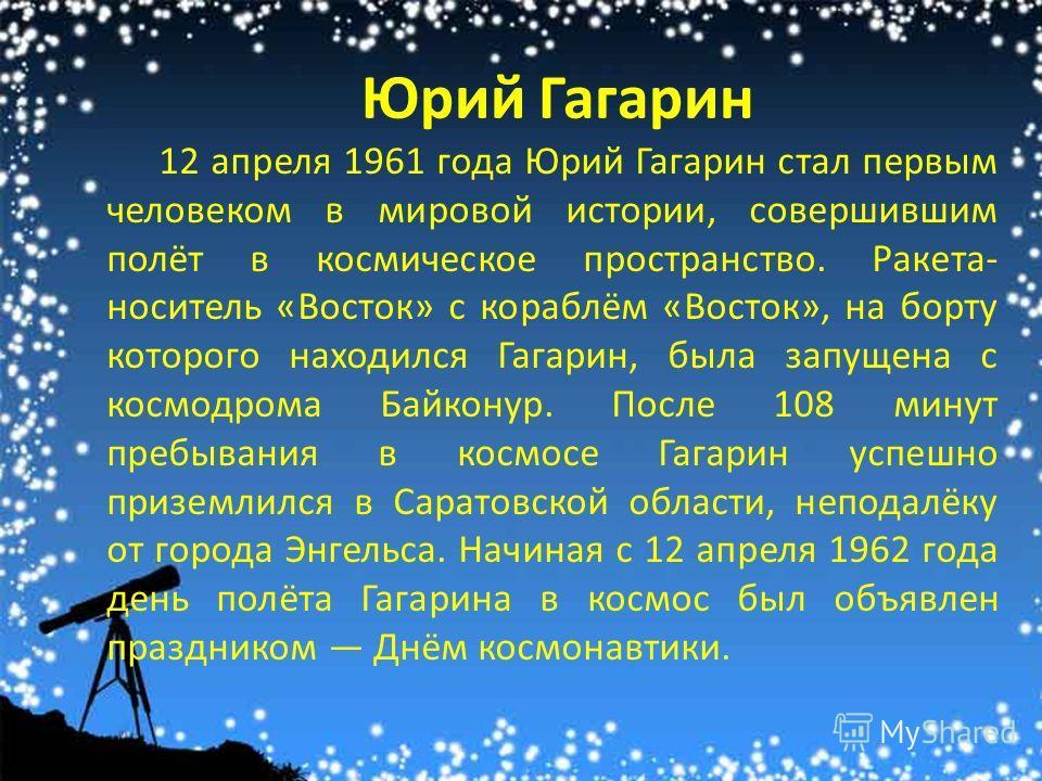 Юрий Гагарин 12 апреля 1961 года Юрий Гагарин стал первым человеком в мировой истории, совершившим полёт в космическое пространство. Ракета- носитель «Восток» с кораблём «Восток», на борту которого находился Гагарин, была запущена с космодрома Байкон