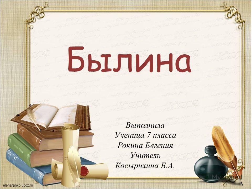 Былина Выполнила Ученица 7 класса Рокина Евгения Учитель Косырихина Б.А.