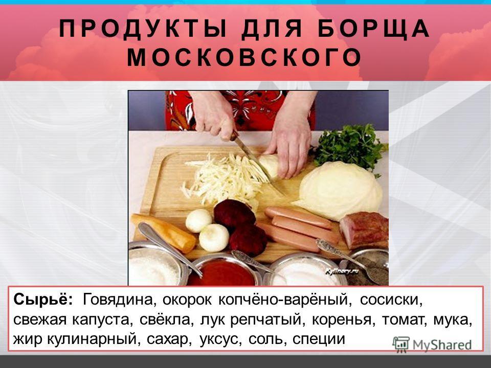 ПРОДУКТЫ ДЛЯ БОРЩА МОСКОВСКОГО Сырьё: Говядина, окорок копчёно-варёный, сосиски, свежая капуста, свёкла, лук репчатый, коренья, томат, мука, жир кулинарный, сахар, уксус, соль, специи