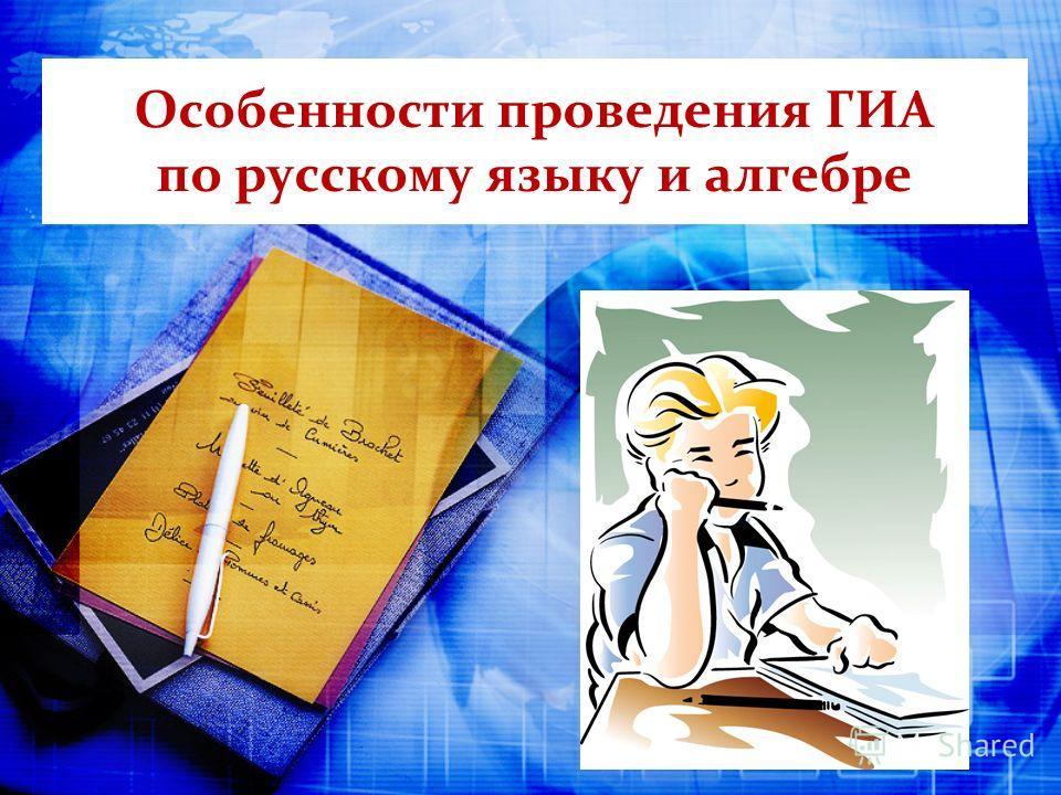Особенности проведения ГИА по русскому языку и алгебре