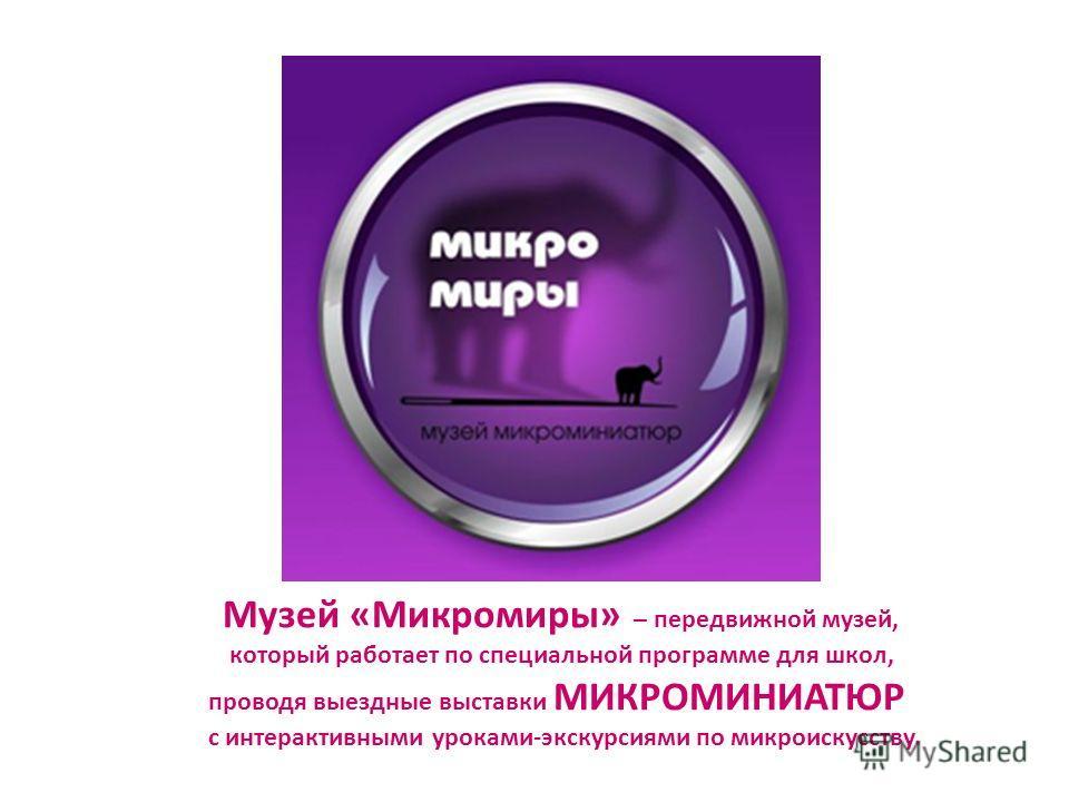 Музей «Микромиры» – передвижной музей, который работает по специальной программе для школ, проводя выездные выставки МИКРОМИНИАТЮР с интерактивными уроками-экскурсиями по микро искусству.