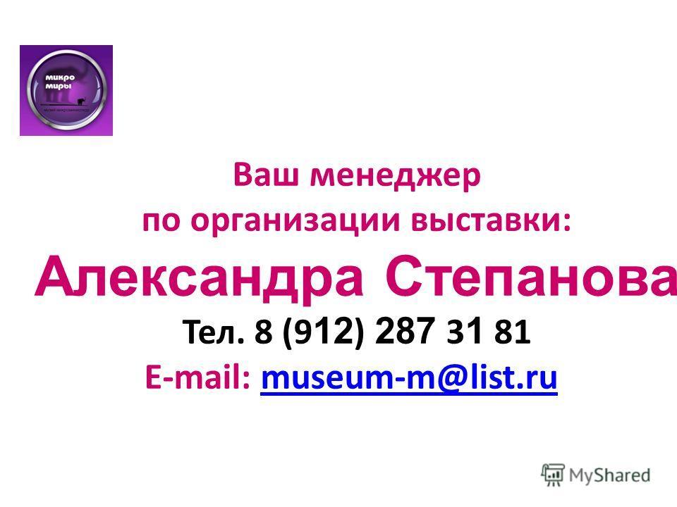 Ваш менеджер по организации выставки: Александра Степанова Тел. 8 (9 12 ) 287 3 1 81 E-mail: museum-m@list.rumuseum-m@list.ru