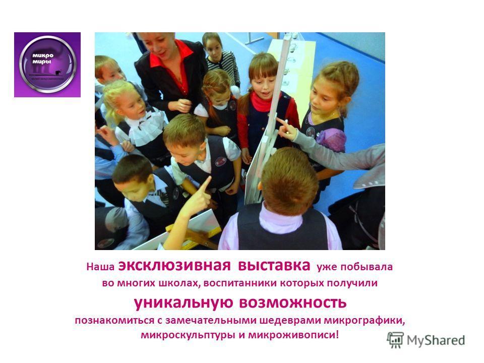 Наша эксклюзивная выставка уже побывала во многих школах, воспитанники которых получили уникальную возможность познакомиться с замечательными шедеврами микрографики, микроскульптуры и микро живописи!