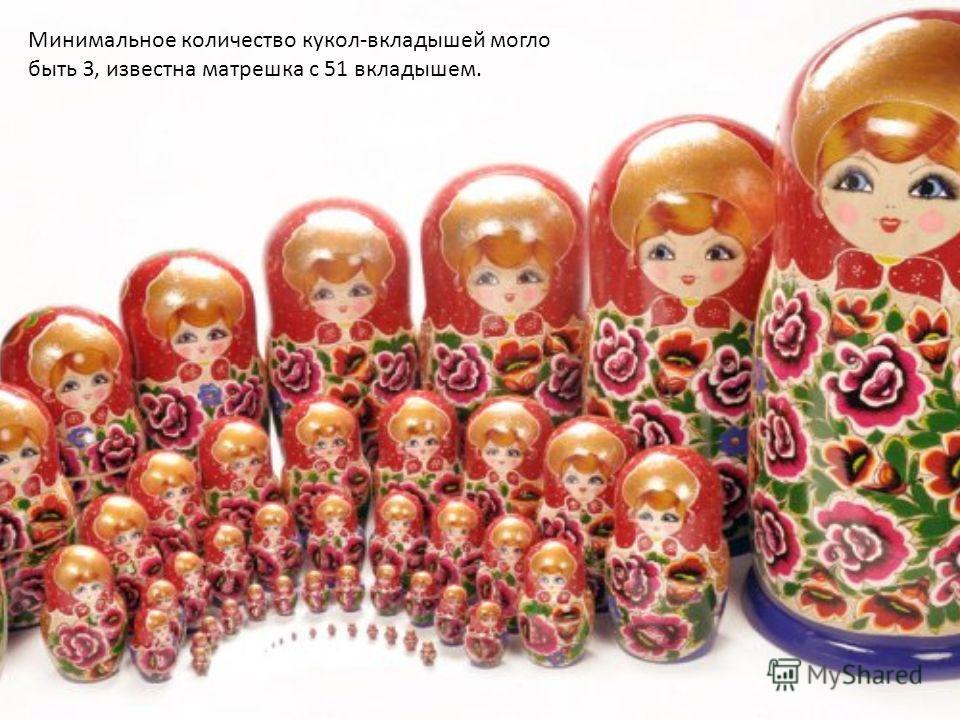 Минимальное количество кукол-вкладышей могло быть З, известна матрешка с 51 вкладышем.