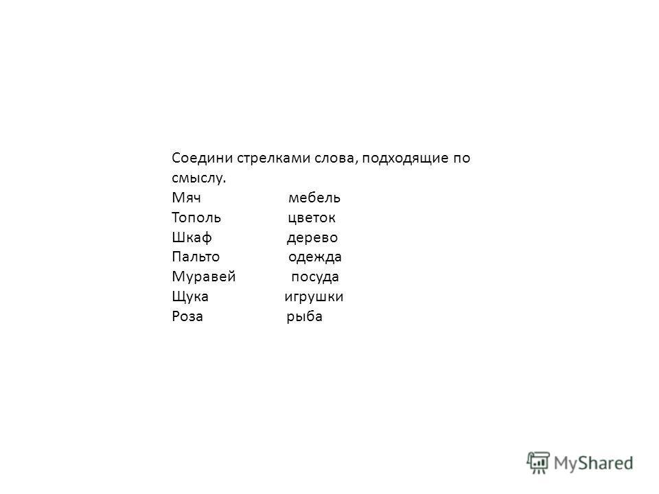 Соедини стрелками слова, подходящие по смыслу. Мяч мебель Тополь цветок Шкаф дерево Пальто одежда Муравей посуда Щука игрушки Роза рыба