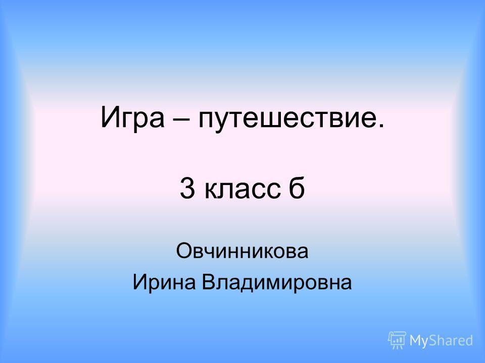 Игра – путешествие. 3 класс б Овчинникова Ирина Владимировна