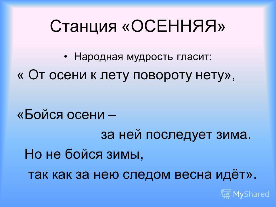 Станция «ОСЕННЯЯ» Народная мудрость гласит: « От осени к лету повороту нету», «Бойся осени – за ней последует зима. Но не бойся зимы, так как за нею следом весна идёт».