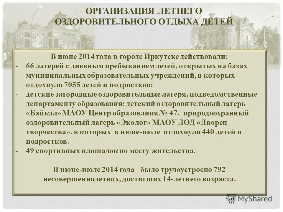ОРГАНИЗАЦИЯ ЛЕТНЕГО ОЗДОРОВИТЕЛЬНОГО ОТДЫХА ДЕТЕЙ В июне 2014 года в городе Иркутске действовали: -66 лагерей с дневным пребыванием детей, открытых на базах муниципальных образовательных учреждений, в которых отдохнуло 7055 детей и подростков; -детск