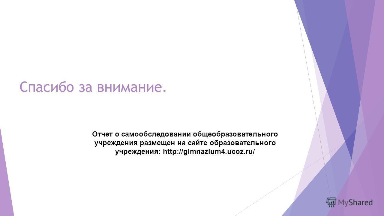 Спасибо за внимание. Отчет о самообследовении общеобразовательного учреждения размещен на сайте образовательного учреждения: http://gimnazium4.ucoz.ru/