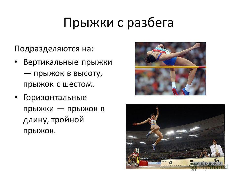 Прыжки с разбега Подразделяются на: Вертикальные прыжки прыжок в высоту, прыжок с шестом. Горизонтальные прыжки прыжок в длину, тройной прыжок.