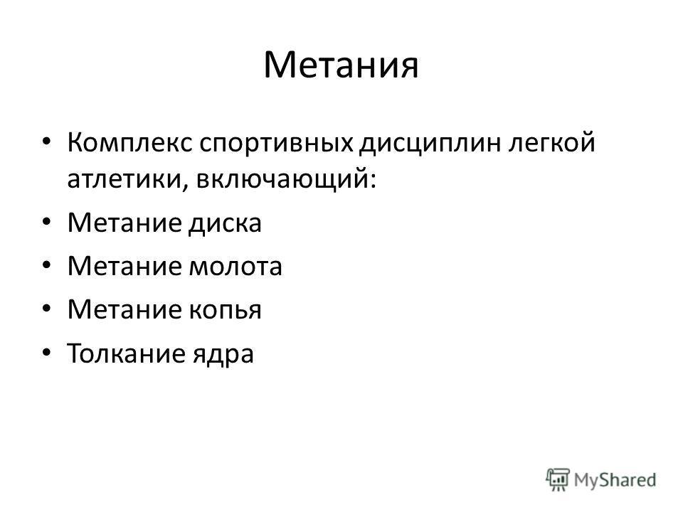 Метания Комплекс спортивных дисциплин легкой атлетики, включающий: Метание диска Метание молота Метание копья Толкание ядра