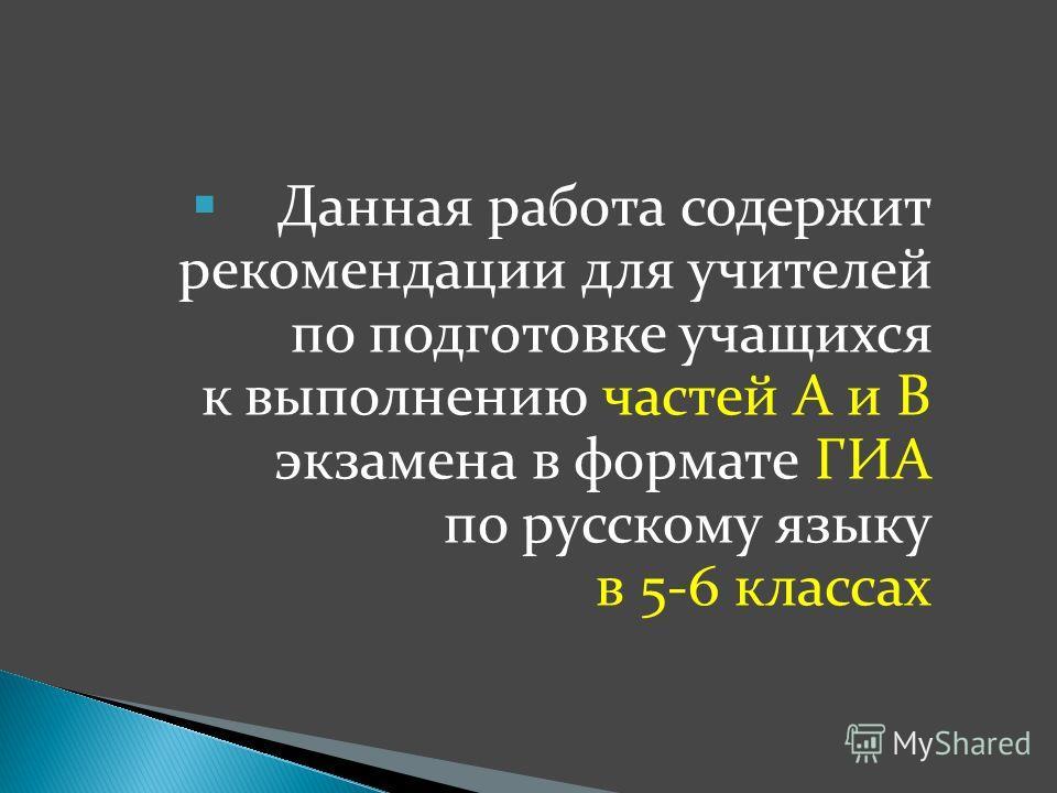 Данная работа содержит рекомендации для учителей по подготовке учащихся к выполнению частей А и В экзамена в формате ГИА по русскому языку в 5-6 классах