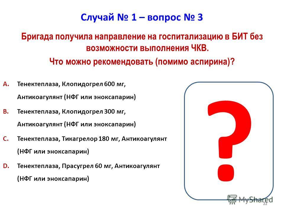 33 Случай 1 – вопрос 3 A.Тенектеплаза, Клопидогрел 600 мг, Антикоагулянт (НФГ или эноксапарин) B.Тенектеплаза, Клопидогрел 300 мг, Антикоагулянт (НФГ или эноксапарин) C.Тенектеплаза, Тикагрелор 180 мг, Антикоагулянт (НФГ или эноксапарин) D.Тенектепла