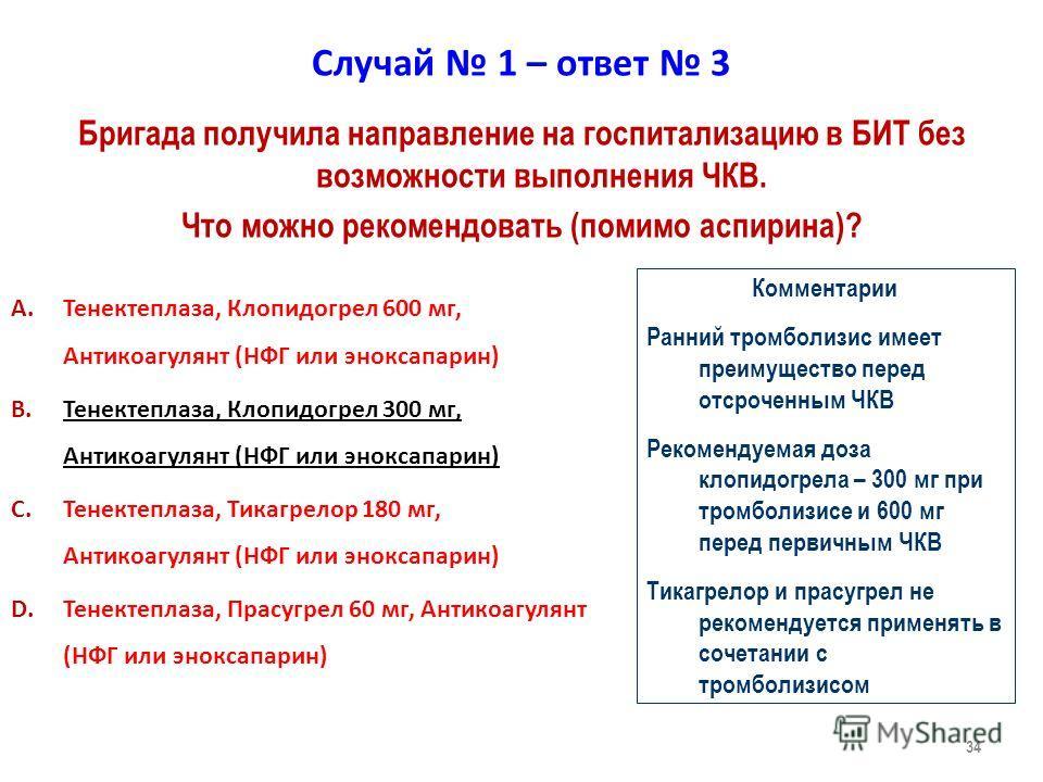 34 Случай 1 – ответ 3 A.Тенектеплаза, Клопидогрел 600 мг, Антикоагулянт (НФГ или эноксапарин) B.Тенектеплаза, Клопидогрел 300 мг, Антикоагулянт (НФГ или эноксапарин) C.Тенектеплаза, Тикагрелор 180 мг, Антикоагулянт (НФГ или эноксапарин) D.Тенектеплаз