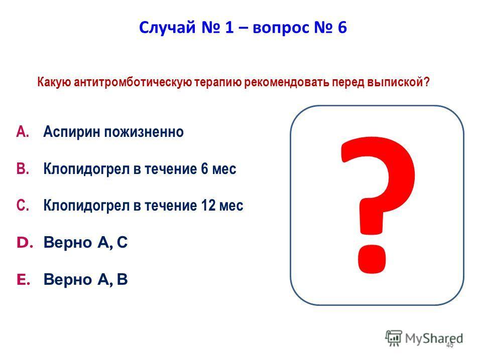 45 Случай 1 – вопрос 6 Какую антитромботическую терапию рекомендовать перед выпиской? A.Аспирин пожизненно B.Клопидогрел в течение 6 мес C.Клопидогрел в течение 12 мес D. Верно А, С E. Верно А, В ?