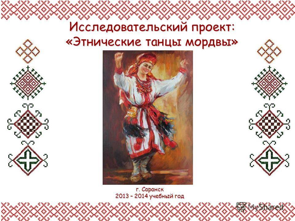 Исследовательский проект: «Этнические танцы мордвы» г. Саранск 2013 – 2014 учебный год