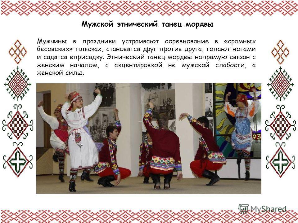 Мужской этнический танец мордвы Мужчины в праздники устраивают соревнование в «срамных бесовских» плясках, становятся друг против друга, топают ногами и садятся вприсядку. Этнический танец мордвы напрямую связан с женским началом, с акцентировкой не