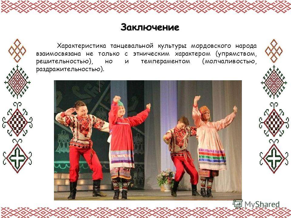 Характеристика танцевальной культуры мордовского народа взаимосвязана не только с этническим характером (упрямством, решительностью), но и темпераментом (молчаливостью, раздражительностью). Заключение