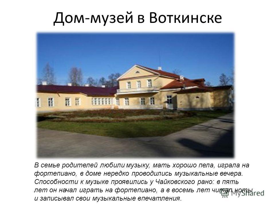 Дом-музей в Воткинске В семье родителей любили музыку, мать хорошо пела, играла на фортепиано, в доме нередко проводились музыкальные вечера. Способности к музыке проявились у Чайковского рано: в пять лет он начал играть на фортепиано, а в восемь лет