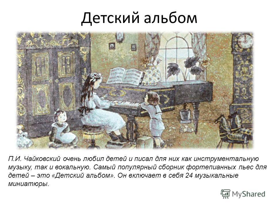 Детский альбом П.И. Чайковский очень любил детей и писал для них как инструментальную музыку, так и вокальную. Самый популярный сборник фортепианных пьес для детей – это «Детский альбом». Он включает в себя 24 музыкальные миниатюры.