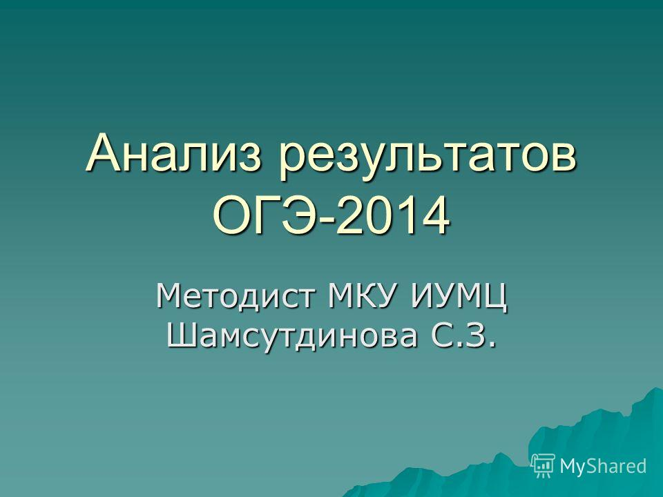 Анализ результатов ОГЭ-2014 Методист МКУ ИУМЦ Шамсутдинова С.З.
