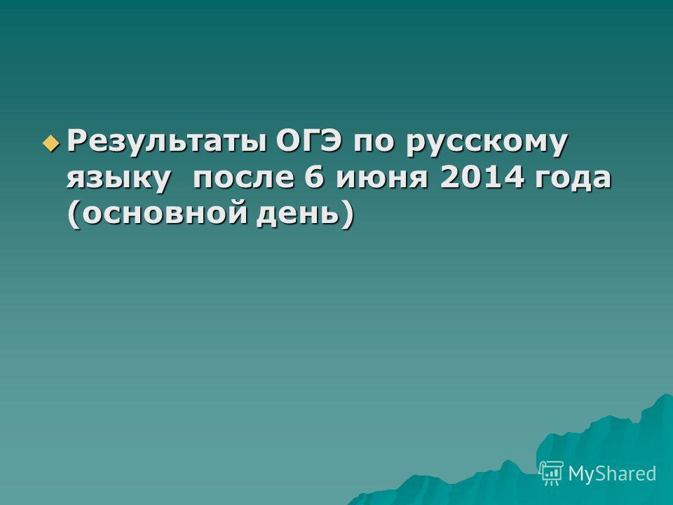 Результаты ОГЭ по русскому языку после 6 июня 2014 года (основной день) Результаты ОГЭ по русскому языку после 6 июня 2014 года (основной день)